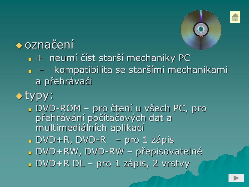  označení + neumí číst starší mechaniky PC – kompatibilita se staršími mechanikami a přehrávači – kompatibilita se staršími mechanikami a přehrávači  typy: DVD-ROM – pro čtení u všech PC, pro přehrávání počítačových dat a multimediálních aplikací DVD+R, DVD-R – pro 1 zápis DVD+RW, DVD-RW – přepisovatelné DVD+R DL – pro 1 zápis, 2 vrstvy