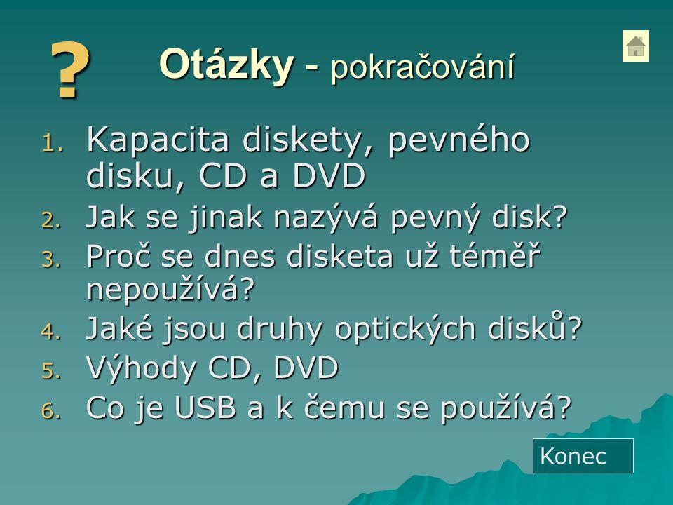 Otázky - pokračování 1. Kapacita diskety, pevného disku, CD a DVD 2. Jak se jinak nazývá pevný disk? 3. Proč se dnes disketa už téměř nepoužívá? 4. Ja