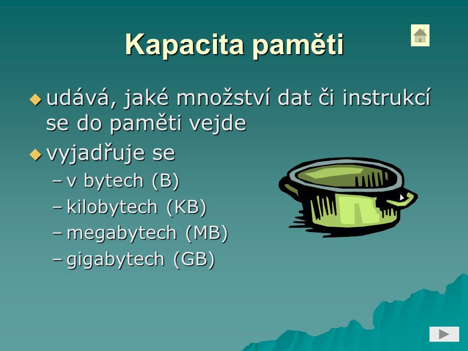 Kapacita paměti  udává, jaké množství dat či instrukcí se do paměti vejde  vyjadřuje se –v bytech (B) –kilobytech (KB) –megabytech (MB) –gigabytech (GB)