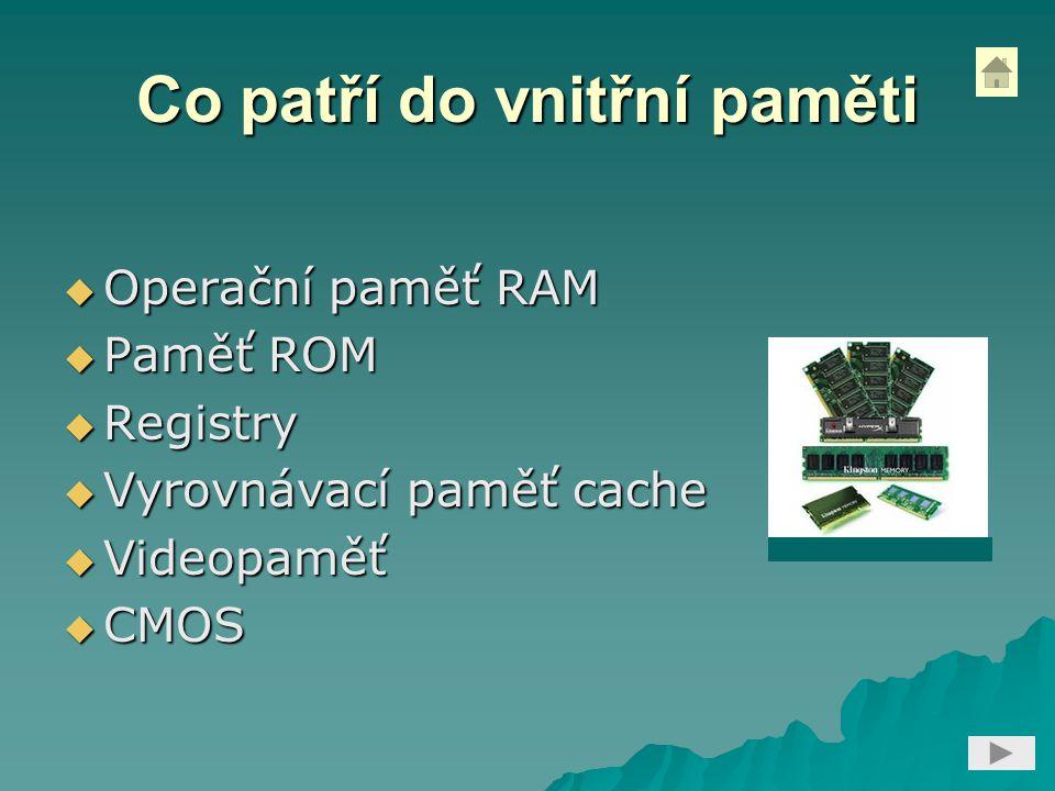 Co patří do vnitřní paměti  Operační paměť RAM  Paměť ROM  Registry  Vyrovnávací paměť cache  Videopaměť  CMOS