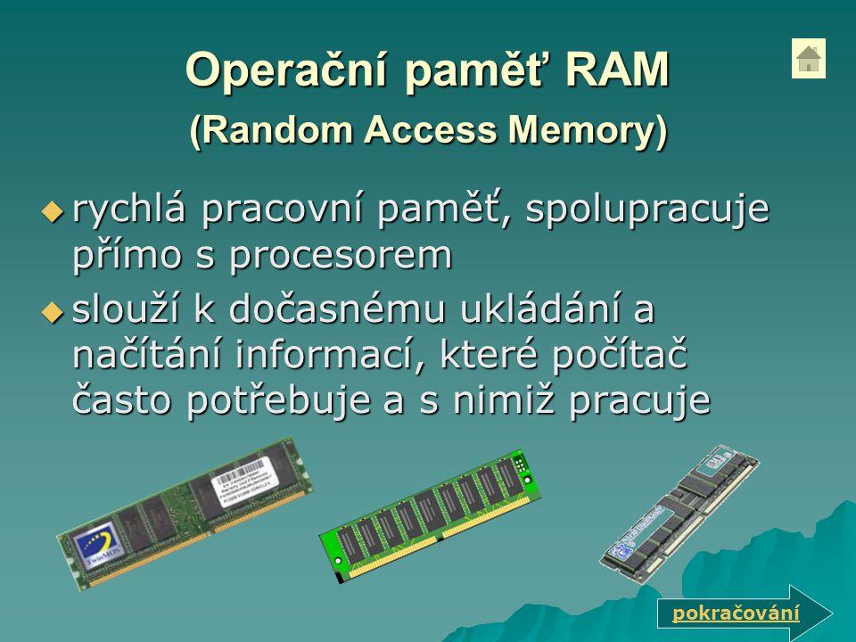 Operační paměť RAM (Random Access Memory)  rychlá pracovní paměť, spolupracuje přímo s procesorem  slouží k dočasnému ukládání a načítání informací, které počítač často potřebuje a s nimiž pracuje pokračování