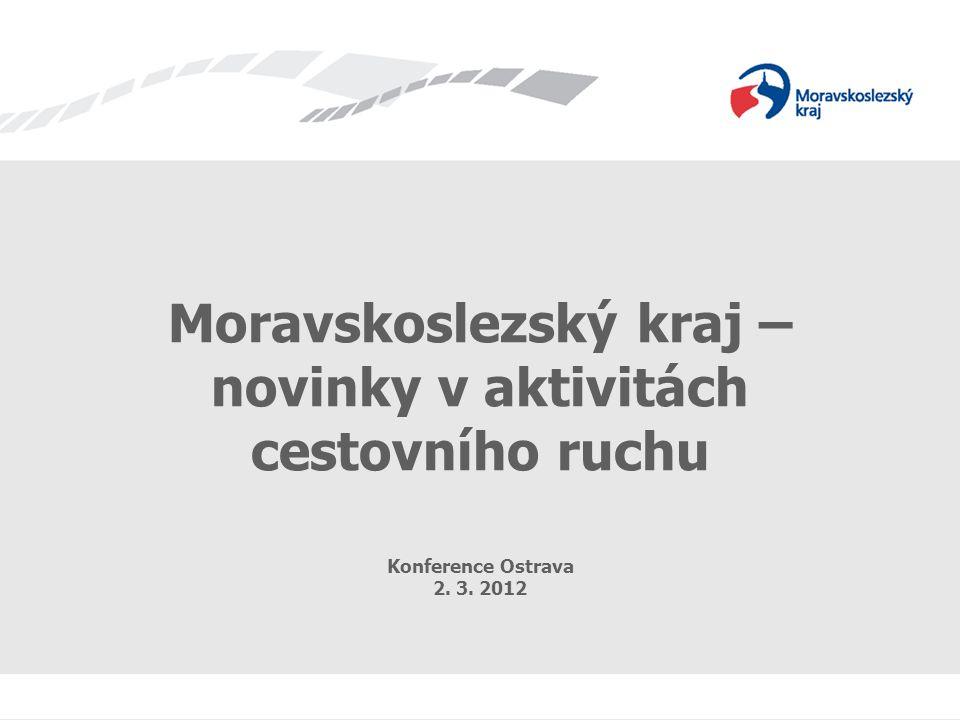 Moravskoslezský kraj – novinky v aktivitách cestovního ruchu Konference Ostrava 2. 3. 2012