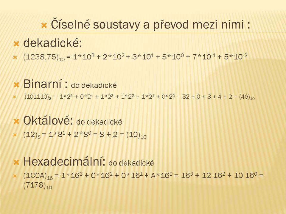  Číselné soustavy a převod mezi nimi :  dekadické:  (1238,75) 10 = 1*10 3 + 2*10 2 + 3*10 1 + 8*10 0 + 7*10 -1 + 5*10 -2  Binarní : do dekadické 