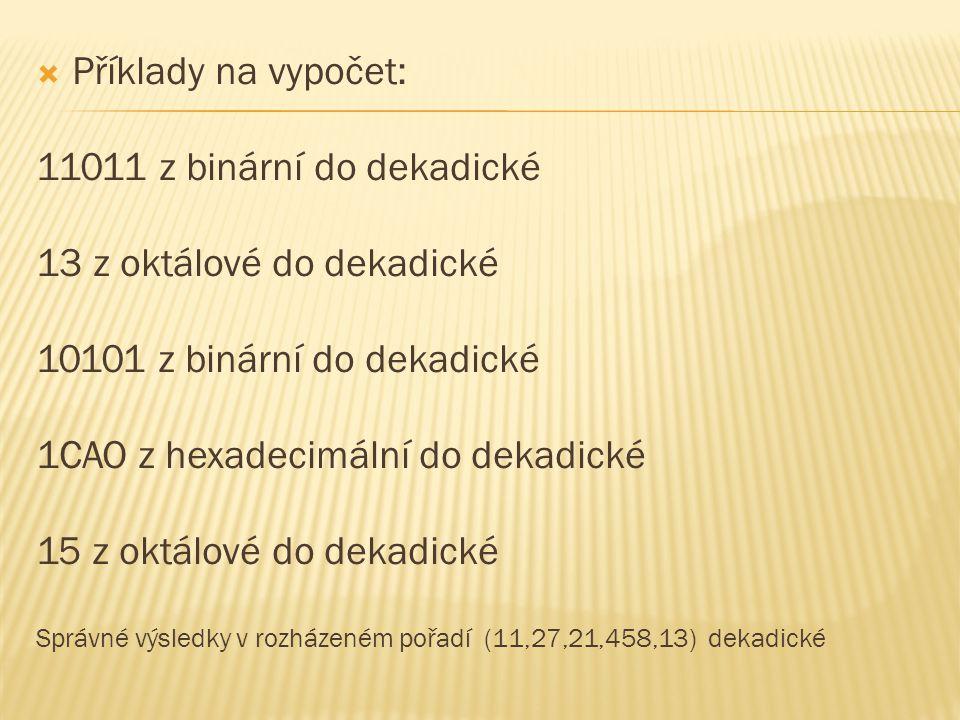  Příklady na vypočet: 11011 z binární do dekadické 13 z oktálové do dekadické 10101 z binární do dekadické 1CAO z hexadecimální do dekadické 15 z okt