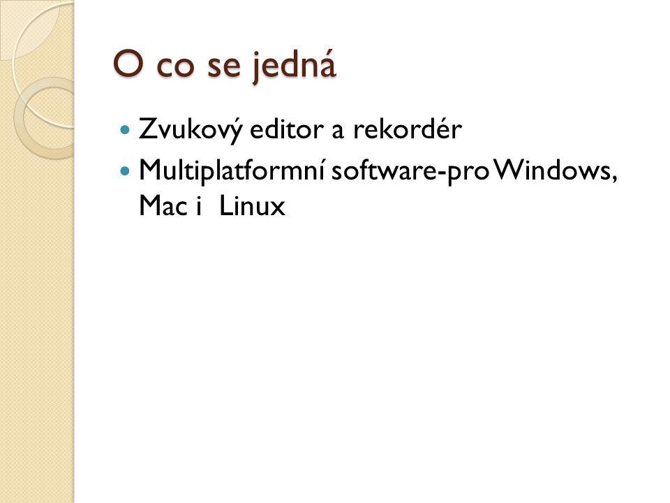 O co se jedná Zvukový editor a rekordér Multiplatformní software-pro Windows, Mac i Linux