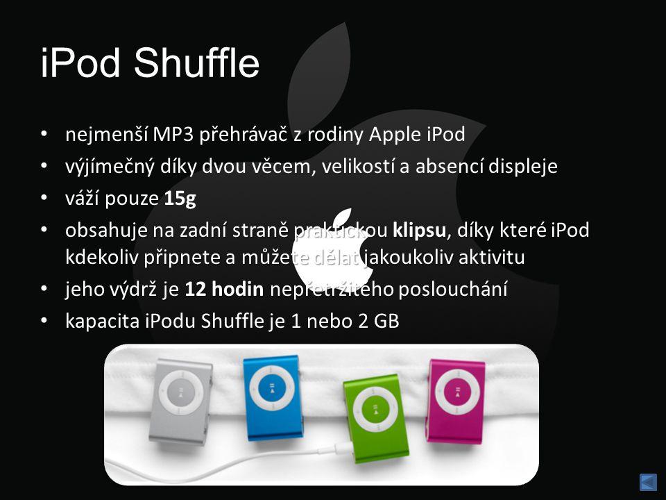 iPod Shuffle nejmenší MP3 přehrávač z rodiny Apple iPod výjímečný díky dvou věcem, velikostí a absencí displeje váží pouze 15g obsahuje na zadní straně praktickou klipsu, díky které iPod kdekoliv připnete a můžete dělat jakoukoliv aktivitu obsahuje na zadní straně praktickou klipsu, díky které iPod kdekoliv připnete a můžete dělat jakoukoliv aktivitu jeho výdrž je 12 hodin nepřetržitého po jeho výdrž je 12 hodin nepřetržitého poslouchání kapacita iPodu Shuffle je 1 nebo 2 GB