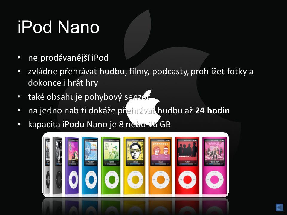 iPod Nano nejprodávanější iPod zvládne přehrávat hudbu, filmy, podcasty, prohlížet fotky a dokonce i hrát hry senzor také obsahuje pohybový senzor přehrávat na jedno nabití dokáže přehrávat hudbu až 24 hodin kapacita iPodu Nano je 8 nebo 16 GB kapacita iPodu Nano je 8 nebo 16 GB