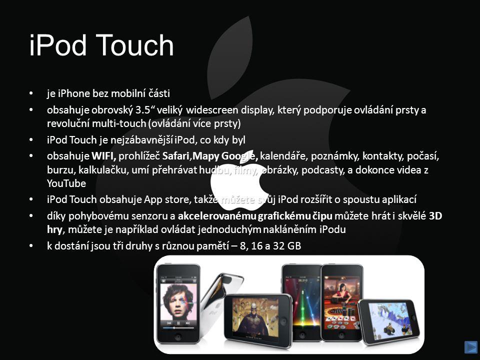 iPod Touch je iPhone bez mobilní části je iPhone bez mobilní části obsahuje obrovský 3.5 veliký widescreen display, který podporuje ovládání prsty a revoluční multi-touch (ovládání více prsty) obsahuje obrovský 3.5 veliký widescreen display, který podporuje ovládání prsty a revoluční multi-touch (ovládání více prsty) iPod Touch je nejzábavnější iPod, co kdy byl iPod Touch je nejzábavnější iPod, co kdy byl obsahuje WIFI, prohlížeč Safari,Mapy Google, kalendáře, poznámky, kontakty, počasí, burzu, kalkulačku, umí přehrávat hudbu, filmy, obrázky, podcasty, a dokonce videa z YouTube obsahuje WIFI, prohlížeč Safari,Mapy Google, kalendáře, poznámky, kontakty, počasí, burzu, kalkulačku, umí přehrávat hudbu, filmy, obrázky, podcasty, a dokonce videa z YouTube iPod Touch obsahuje App store, takže můžete svůj iPod rozšířit o spoustu aplikací iPod Touch obsahuje App store, takže můžete svůj iPod rozšířit o spoustu aplikací díky pohybovému senzoru a akcelerovanému grafickému čipu můžete hrát i skvělé 3D hry, můžete je například ovládat jednoduchým nakláněním iPodu díky pohybovému senzoru a akcelerovanému grafickému čipu můžete hrát i skvělé 3D hry, můžete je například ovládat jednoduchým nakláněním iPodu k dostání jsou tři druhy s různou pamětí – 8, 16 a 32 GB
