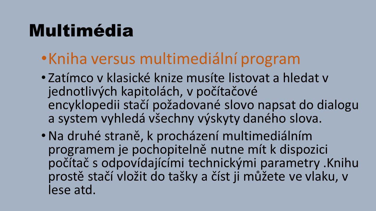 Multimédia Kniha versus multimediální program Zatímco v klasické knize musíte listovat a hledat v jednotlivých kapitolách, v počítačové encyklopedii stačí požadované slovo napsat do dialogu a system vyhledá všechny výskyty daného slova.