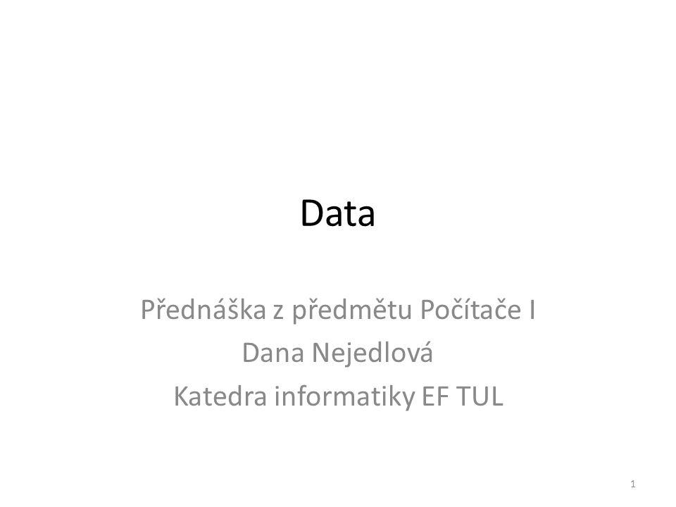 Data Přednáška z předmětu Počítače I Dana Nejedlová Katedra informatiky EF TUL 1