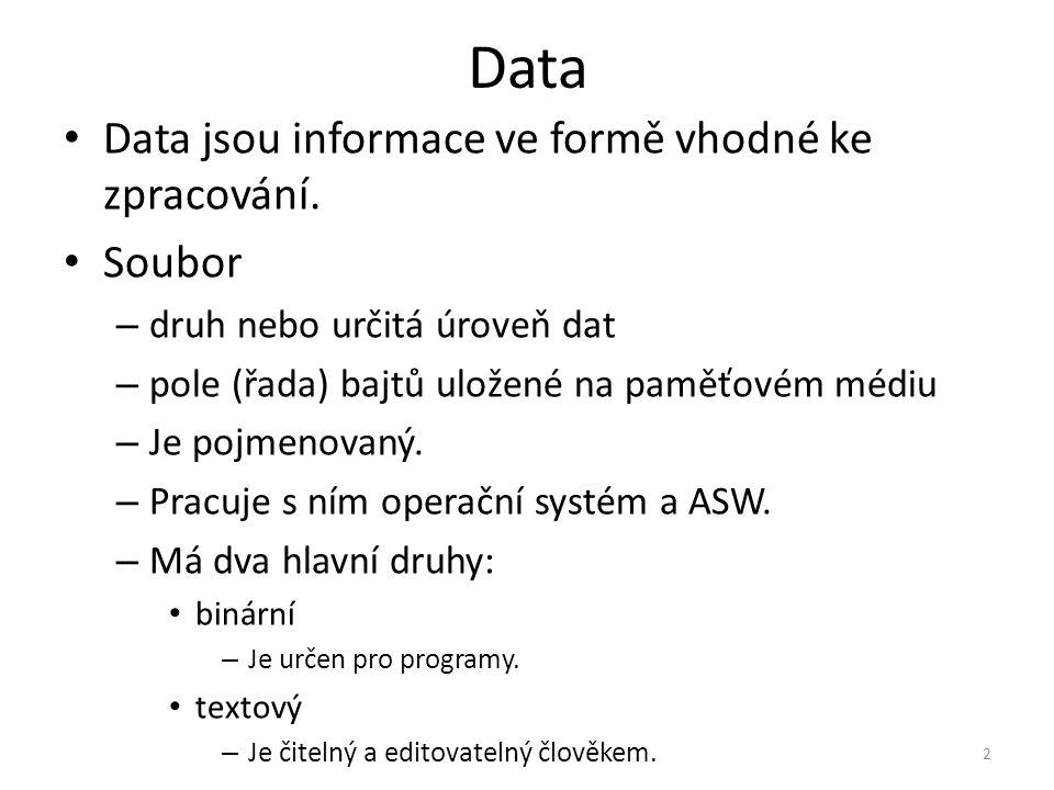 Data Data jsou informace ve formě vhodné ke zpracování. Soubor – druh nebo určitá úroveň dat – pole (řada) bajtů uložené na paměťovém médiu – Je pojme