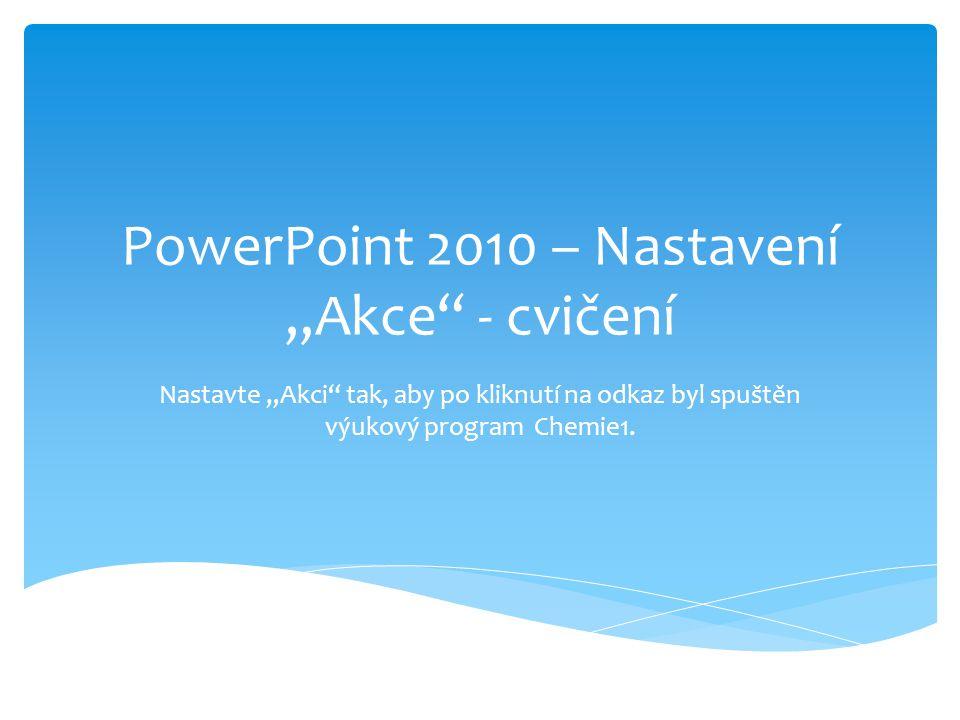 """PowerPoint 2010 – Nastavení """"Akce - cvičení Nastavte """"Akci tak, aby po kliknutí na odkaz byl spuštěn výukový program Chemie1."""