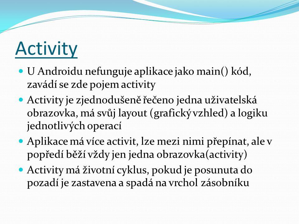 Activity U Androidu nefunguje aplikace jako main() kód, zavádí se zde pojem activity Activity je zjednodušeně řečeno jedna uživatelská obrazovka, má svůj layout (grafický vzhled) a logiku jednotlivých operací Aplikace má více activit, lze mezi nimi přepínat, ale v popředí běží vždy jen jedna obrazovka(activity) Activity má životní cyklus, pokud je posunuta do pozadí je zastavena a spadá na vrchol zásobníku