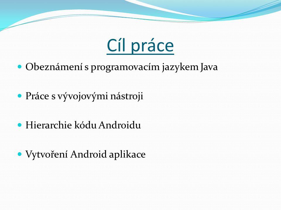 Cíl práce Obeznámení s programovacím jazykem Java Práce s vývojovými nástroji Hierarchie kódu Androidu Vytvoření Android aplikace
