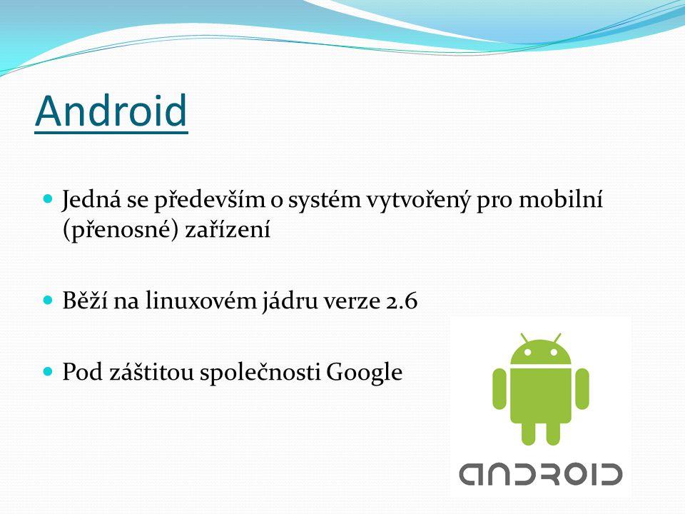 Android Jedná se především o systém vytvořený pro mobilní (přenosné) zařízení Běží na linuxovém jádru verze 2.6 Pod záštitou společnosti Google