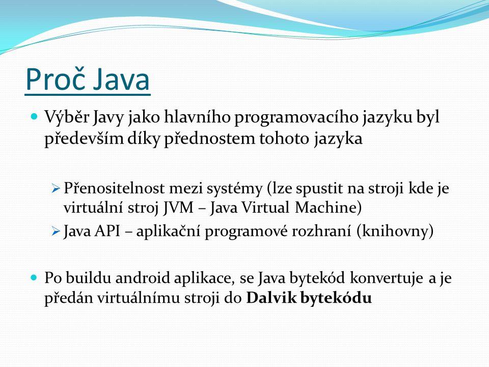 Proč Java Výběr Javy jako hlavního programovacího jazyku byl především díky přednostem tohoto jazyka  Přenositelnost mezi systémy (lze spustit na stroji kde je virtuální stroj JVM – Java Virtual Machine)  Java API – aplikační programové rozhraní (knihovny) Po buildu android aplikace, se Java bytekód konvertuje a je předán virtuálnímu stroji do Dalvik bytekódu