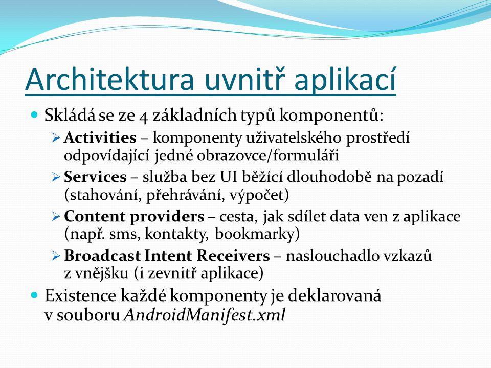 Architektura uvnitř aplikací Skládá se ze 4 základních typů komponentů:  Activities – komponenty uživatelského prostředí odpovídající jedné obrazovce/formuláři  Services – služba bez UI běžící dlouhodobě na pozadí (stahování, přehrávání, výpočet)  Content providers – cesta, jak sdílet data ven z aplikace (např.
