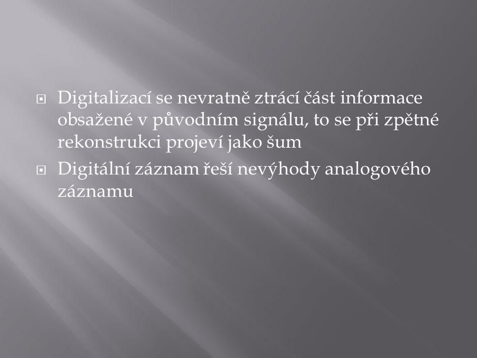  Digitalizací se nevratně ztrácí část informace obsažené v původním signálu, to se při zpětné rekonstrukci projeví jako šum  Digitální záznam řeší nevýhody analogového záznamu