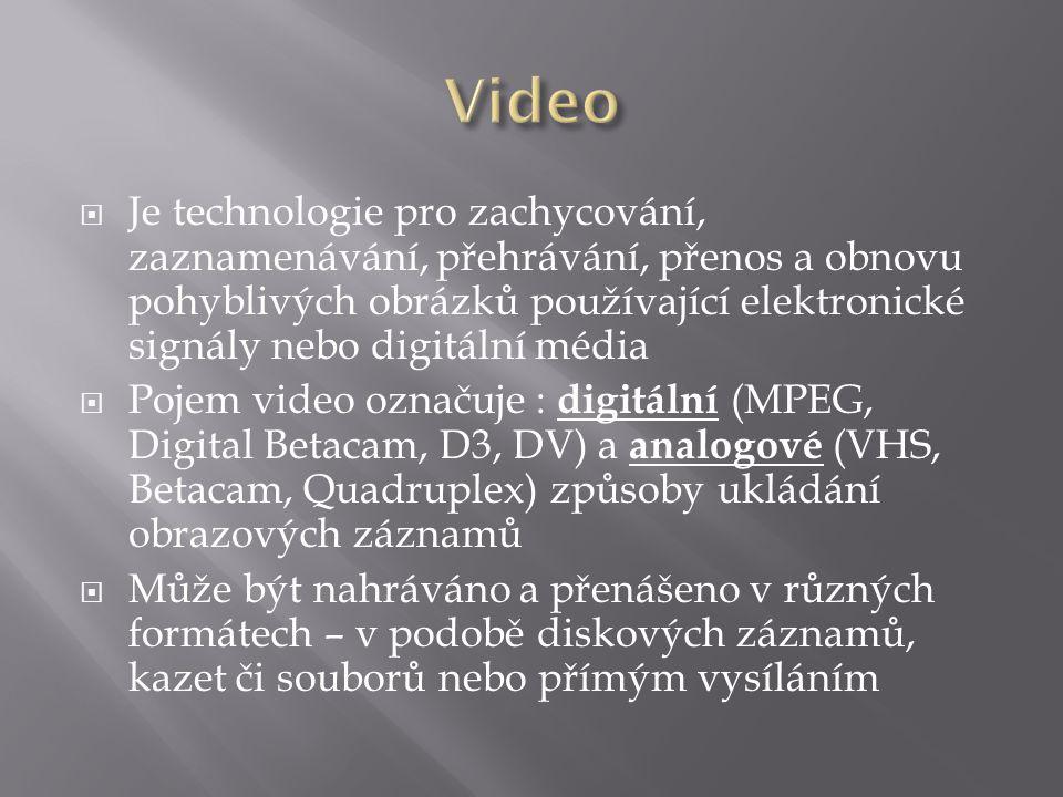  Je technologie pro zachycování, zaznamenávání, přehrávání, přenos a obnovu pohyblivých obrázků používající elektronické signály nebo digitální média  Pojem video označuje : digitální (MPEG, Digital Betacam, D3, DV) a analogové (VHS, Betacam, Quadruplex) způsoby ukládání obrazových záznamů  Může být nahráváno a přenášeno v různých formátech – v podobě diskových záznamů, kazet či souborů nebo přímým vysíláním