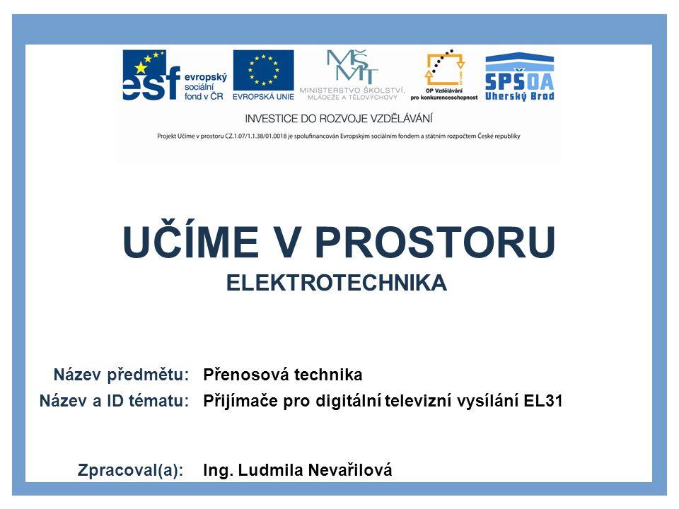 UČÍME V PROSTORU Název předmětu: Název a ID tématu: Zpracoval(a): Přenosová technika Přijímače pro digitální televizní vysílání EL31 Ing.