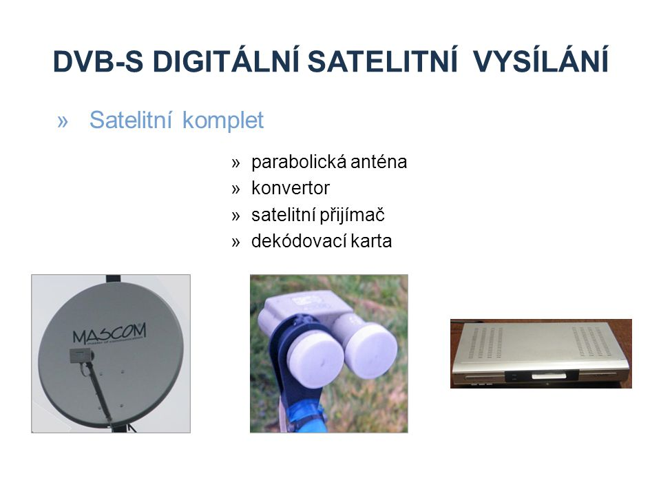 DVB-S DIGITÁLNÍ SATELITNÍ VYSÍLÁNÍ »výhody »víc programů »širokopásmové připojení k internetu »příjem HDTV »nevýhody »vliv počasí »pořizovací náklady (každý přijímač se řeší zvlášť) »kódované programy