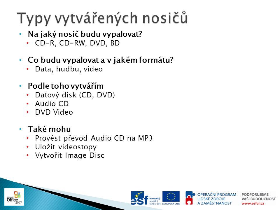 Na jaký nosič budu vypalovat? CD-R, CD-RW, DVD, BD Co budu vypalovat a v jakém formátu? Data, hudbu, video Podle toho vytvářím Datový disk (CD, DVD) A