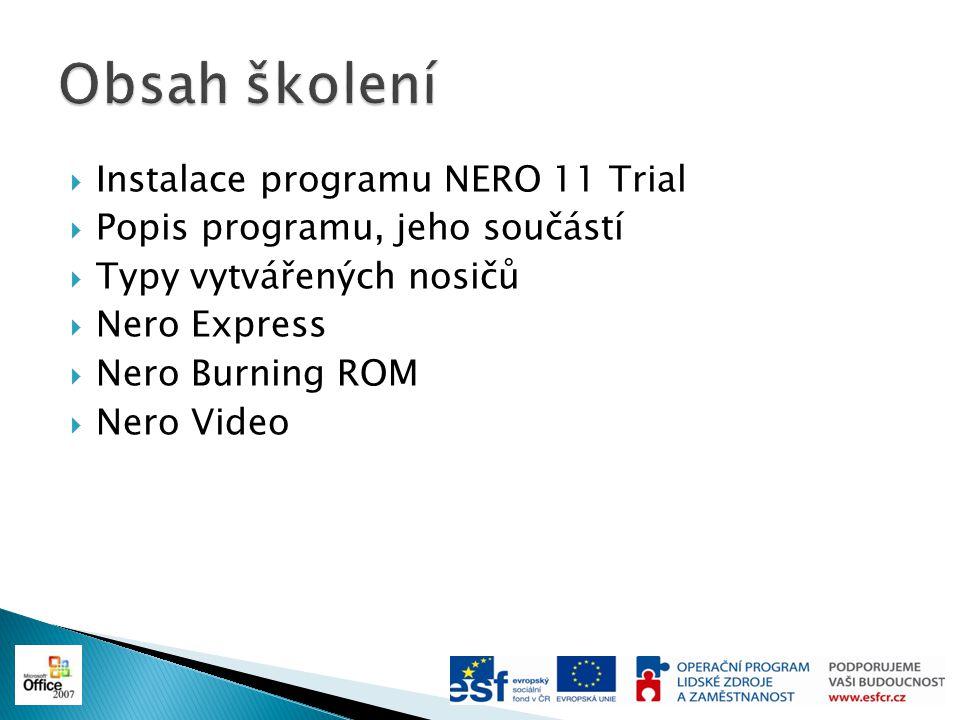  Instalace programu NERO 11 Trial ◦ Verze Trial je plnohodnotná verze NERO 11, ale časově omezená na 15 dnů ◦ Z www.nero.com si stáhnete instalační soubor (Nero-11.2.01000_trial.exe) a nainstalujete na PCwww.nero.com