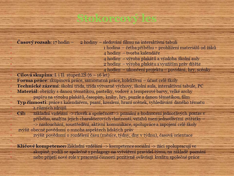 Stokorcový les Časový rozsah: 17 hodin – 2 hodiny – sledování filmu na interaktivní tabuli 1 hodina – četba příběhu + prohlížení materiálů od žáků 4 hodiny – tvorba kalendáře 4 hodiny – výroba plakátů a výzdoba školní auly 2 hodiny – výroba plakátu s využitím práv dítěte 4 hodiny – ukončení projektu – povídání, hry, scénky Cílová skupina: I.