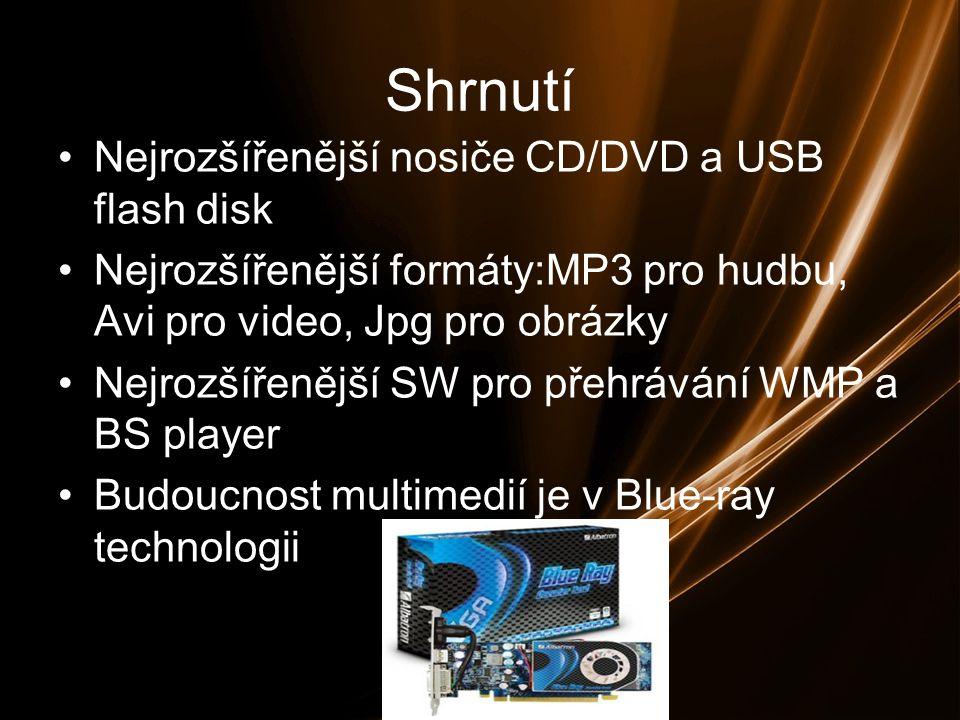 Shrnutí Nejrozšířenější nosiče CD/DVD a USB flash disk Nejrozšířenější formáty:MP3 pro hudbu, Avi pro video, Jpg pro obrázky Nejrozšířenější SW pro přehrávání WMP a BS player Budoucnost multimedií je v Blue-ray technologii