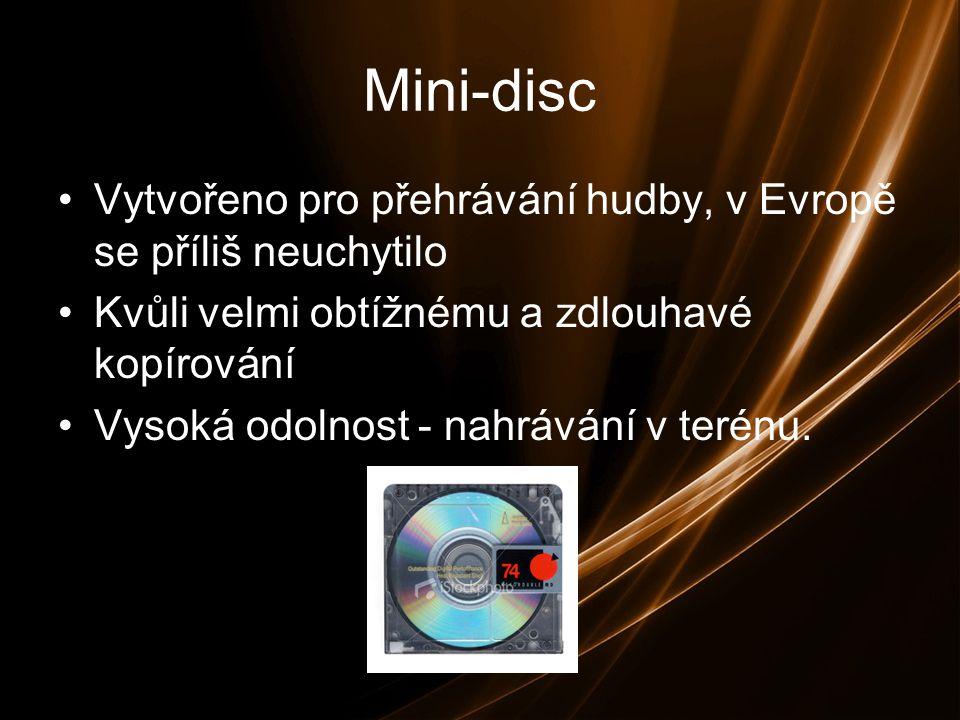 Mini-disc Vytvořeno pro přehrávání hudby, v Evropě se příliš neuchytilo Kvůli velmi obtížnému a zdlouhavé kopírování Vysoká odolnost - nahrávání v terénu.