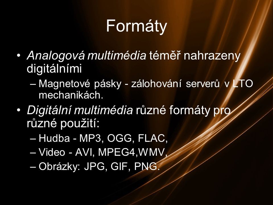 Formáty Analogová multimédia téměř nahrazeny digitálními –Magnetové pásky - zálohování serverů v LTO mechanikách.