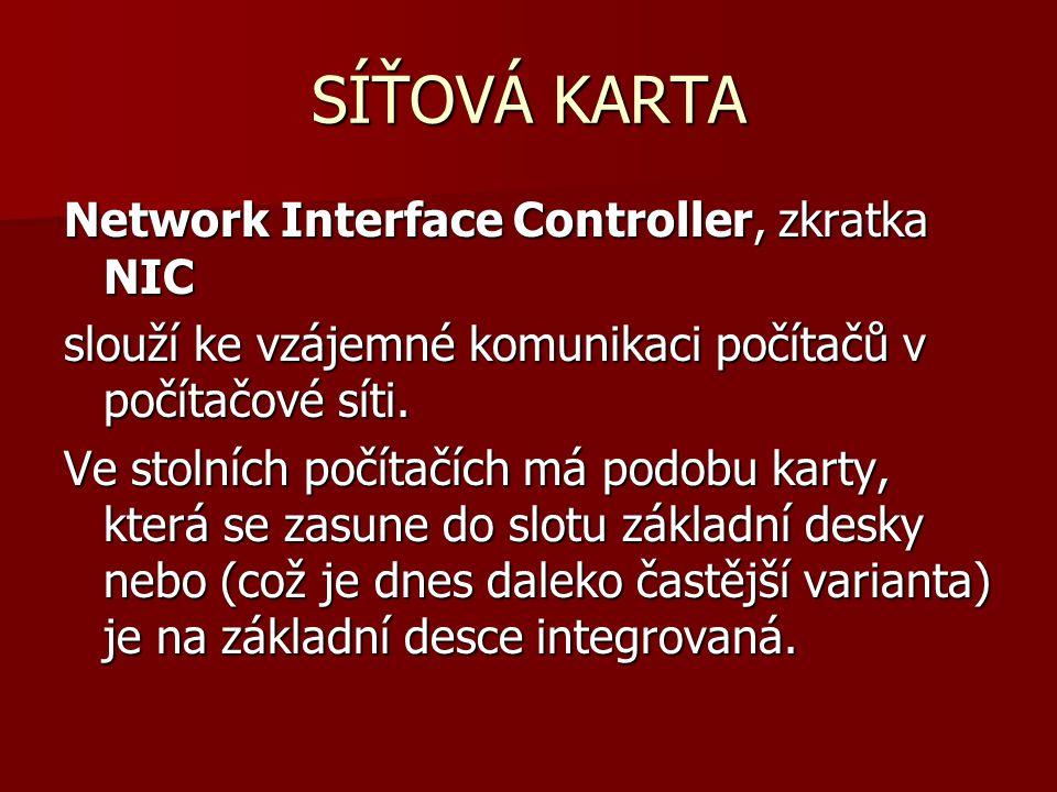 SÍŤOVÁ KARTA Network Interface Controller, zkratka NIC slouží ke vzájemné komunikaci počítačů v počítačové síti. Ve stolních počítačích má podobu kart