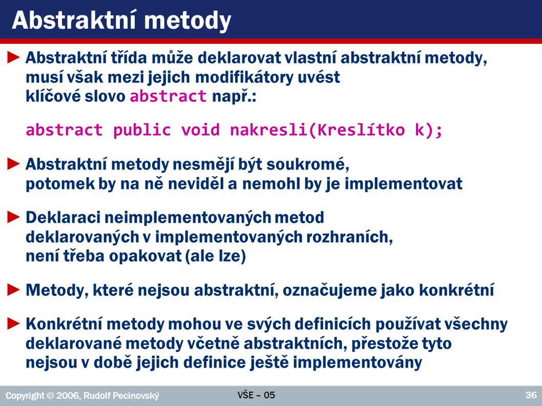 VŠE – 05 Copyright © 2006, Rudolf Pecinovský 37 Možné řešení ►Dovolíme třídě deklarovat abstraktní metody obdobně, jako to dělá interface, a nechat implementaci na potomcích ►Musíme se však smířit s tím, že (stejně jako interface) tato třída nebude moci mít vlastní instance – označíme ji proto jako abstraktní public abstract class Posuvný implements IPosuvný { public abstract Pozice getPozice(); public abstract void setPozice(int x, int y); public void setPozice(Pozice pozice) { setPozice(pozice.x, pozice.y); } //Další atributy a metody } Abstraktní metody Metoda používající abstraktní metody, i když ještě nejsou implementovány