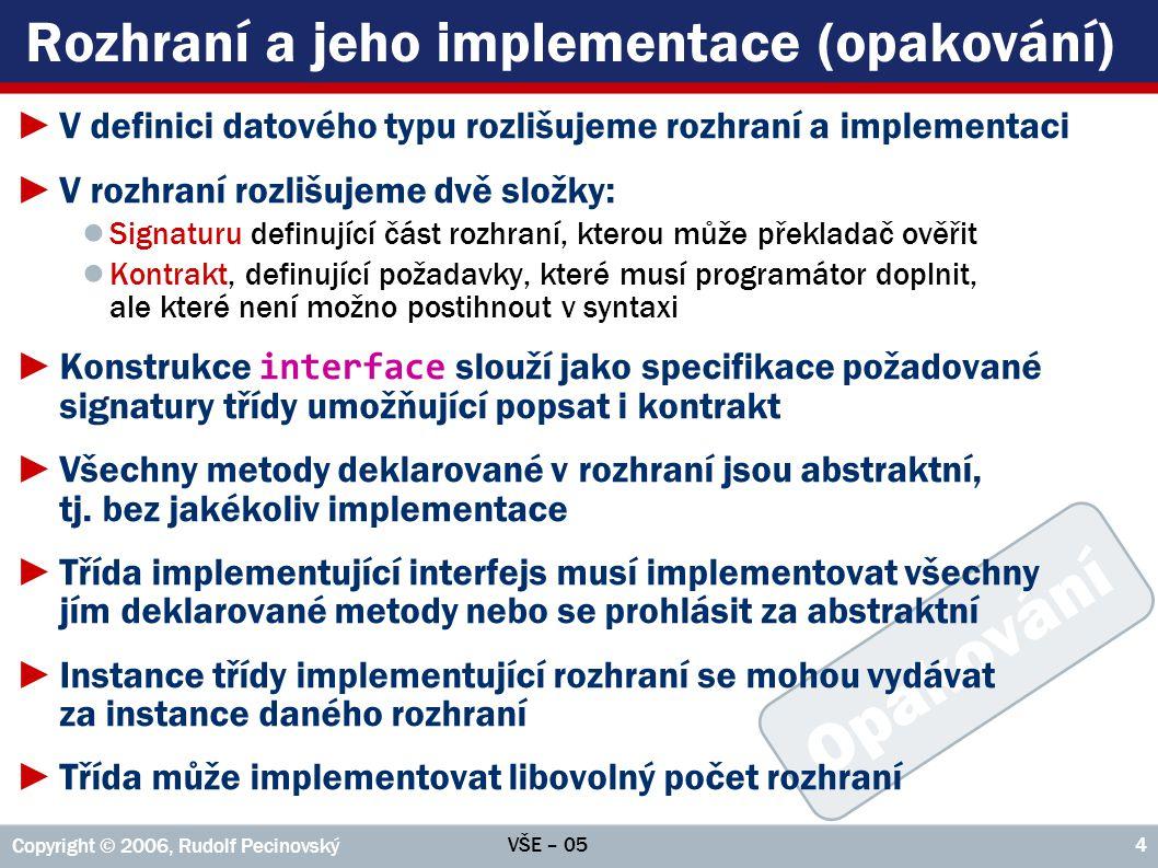 VŠE – 05 Copyright © 2006, Rudolf Pecinovský 5 Implementace více rozhraní ►Implementované interfejsy uvádí třída ve své hlavičce za klíčovým slovem implements ; při současné implementaci více interfejsů oddělujeme jednotlivá rozhraní čárkou, např.