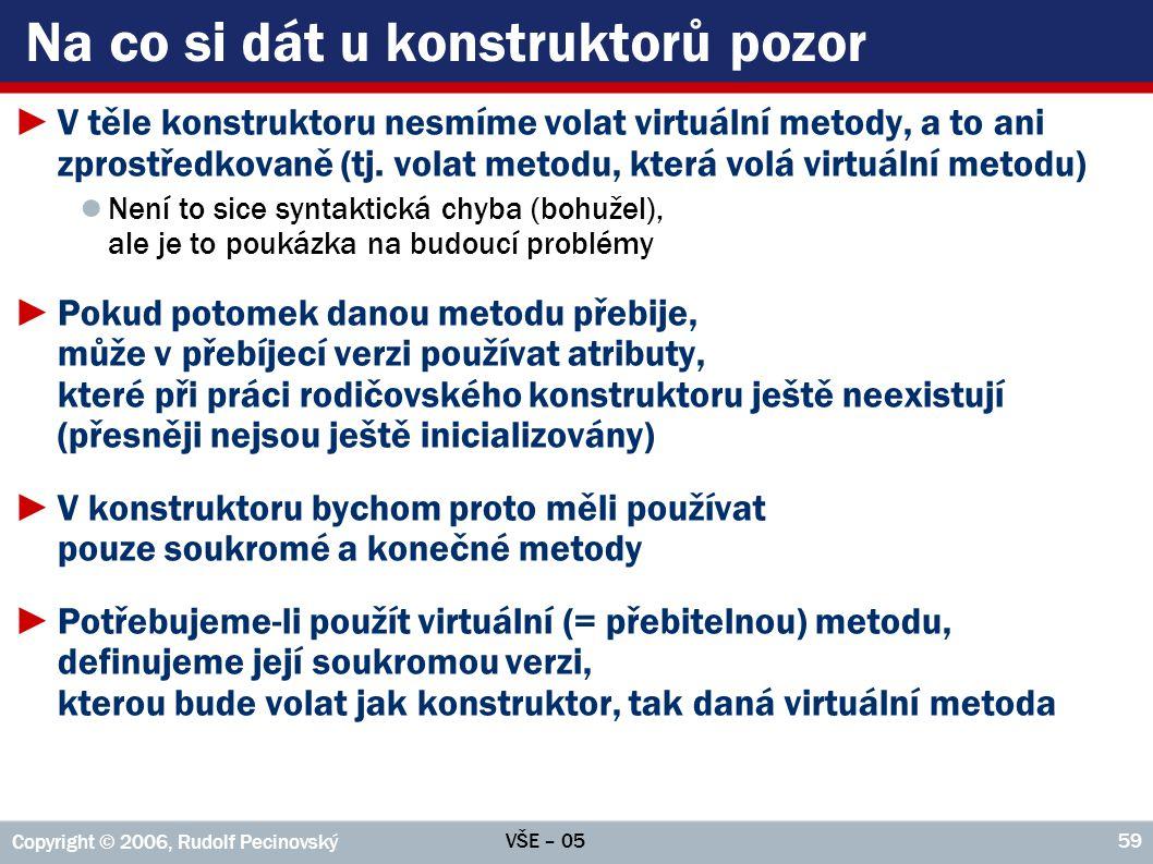 VŠE – 05 Copyright © 2006, Rudolf Pecinovský 60 Obejití virtuální metody v konstruktoru public class Rodič { private double atribut; public Rodič() { atribut=virtuální(); } public double virtuální() { return currentTimeMillis(); } public class Rodič { private double atribut; public Rodič() { atribut=soukromá(); } private double soukromá() { return currentTimeMillis(); } public double virtuální() { return soukromá(); } public class Potomek extends Rodič { private final double dělitel=7; private double dělenec; public Potomek(double dělenec) { this.dělenec = dělenec; } @Override public long virtuální() { return dělenec / dělitel; } ►Potomek přebije virtuální metodu vlastní verzí, která vrací podíl svých atributů ►V okamžiku volání rodičem atributy nejsou inicializovány => metoda vrací 0/0 ►Po úpravě používá rodičovský konstruktor nepřebitelnou, a proto bezpečnou verzi ►Tu vyvolá i nová verze virtuální metody