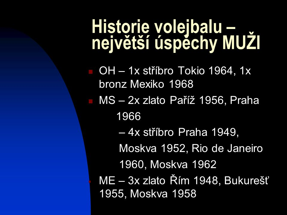 Historie volejbalu – největší úspěchy MUŽI OH – 1x stříbro Tokio 1964, 1x bronz Mexiko 1968 MS – 2x zlato Paříž 1956, Praha 1966 – 4x stříbro Praha 19
