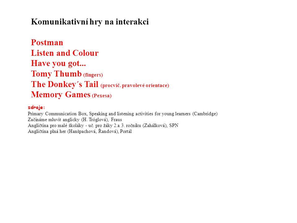 Komunikativní hry na interakci Postman Listen and Colour Have you got... Tomy Thumb (fingers) The Donkey´s Tail (procvič. pravolevé orientace) Memory