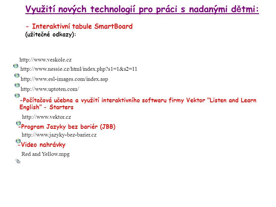 Využití nových technologií pro práci s nadanými d ě tmi: - Interaktivní tabule SmartBoard (užitečné odkazy): -Počítačová učebna a využití interaktivního softwaru firmy Vektor Listen and Learn English - Starters -Program Jazyky bez bariér (JBB) -Video nahrávky http://www.esl-images.com/index.asp http://www.veskole.cz http://www.nessie.cz/html/index.php s1=1&s2=11 http://www.vektor.cz http://www.jazyky-bez-barier.cz Red and Yellow.mpg http://www.uptoten.com/