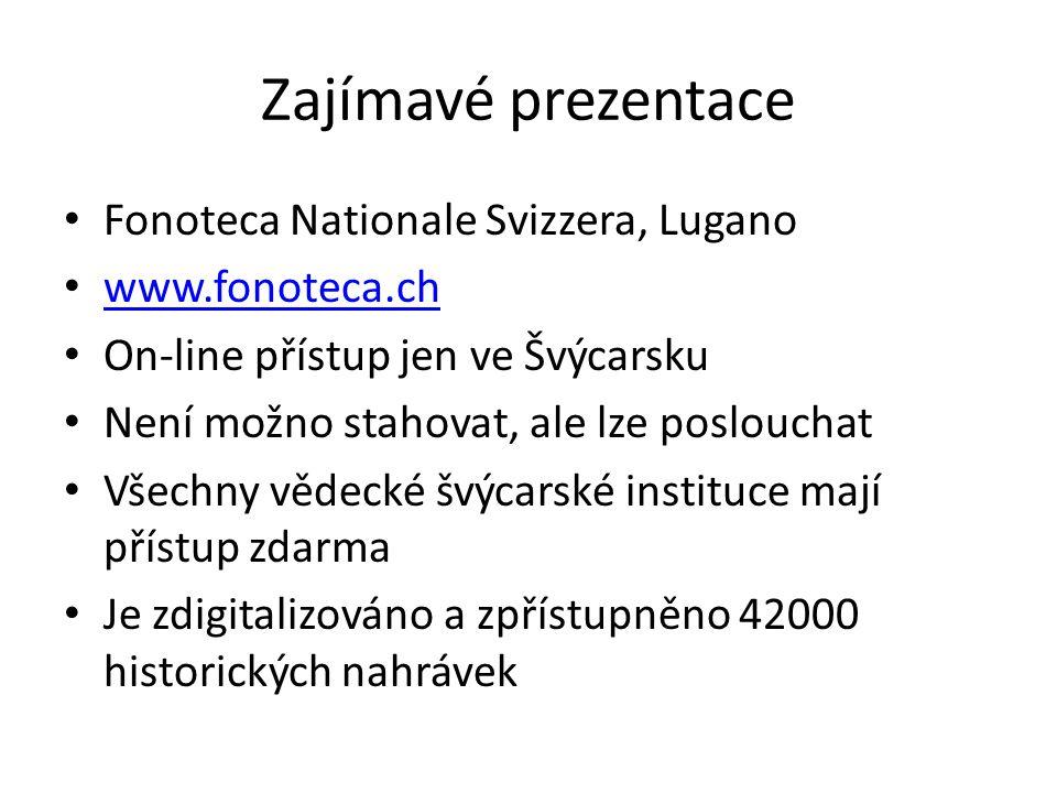 Zajímavé prezentace Fonoteca Nationale Svizzera, Lugano www.fonoteca.ch On-line přístup jen ve Švýcarsku Není možno stahovat, ale lze poslouchat Všech