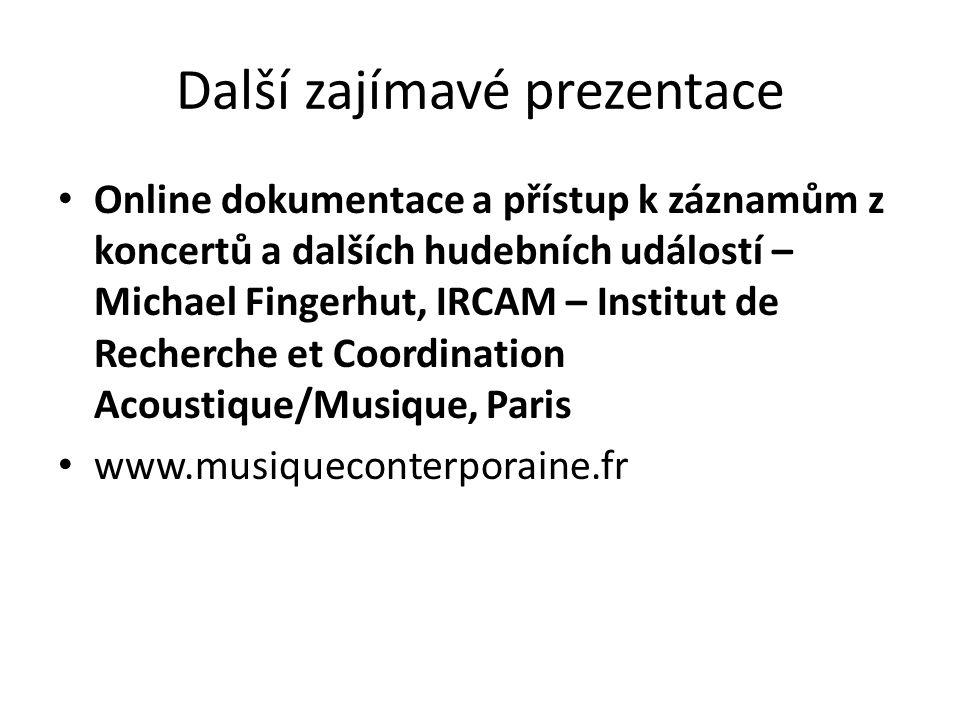 Další zajímavé prezentace Online dokumentace a přístup k záznamům z koncertů a dalších hudebních událostí – Michael Fingerhut, IRCAM – Institut de Recherche et Coordination Acoustique/Musique, Paris www.musiqueconterporaine.fr