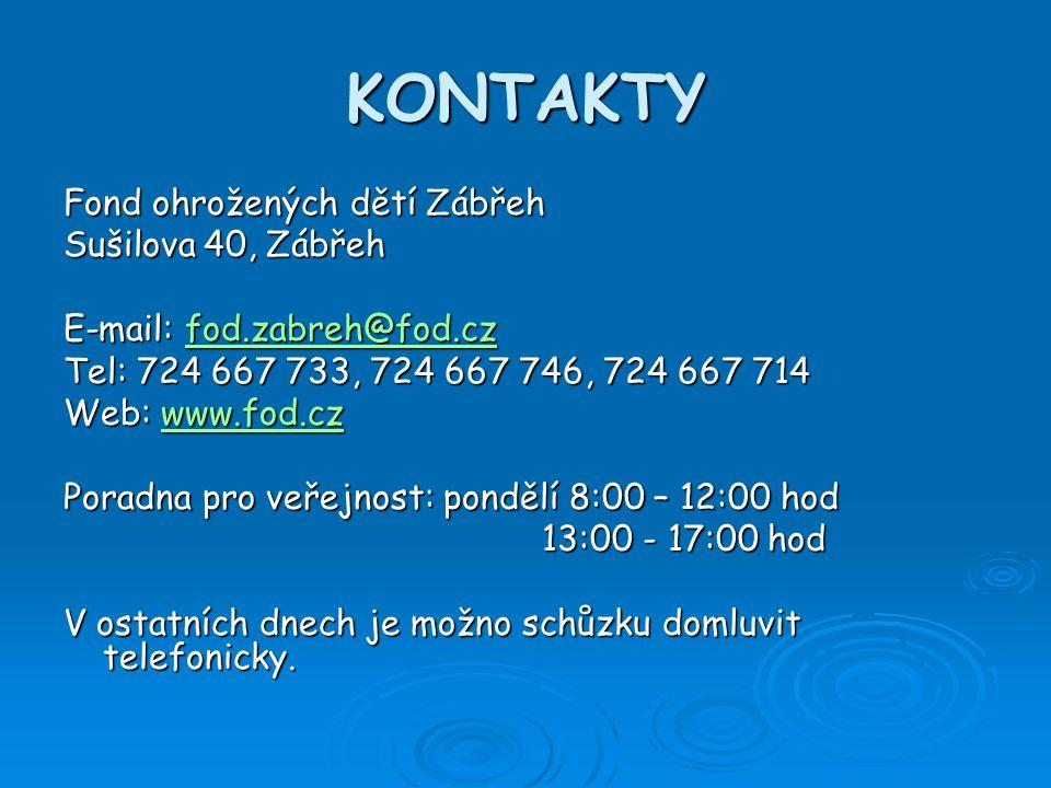 KONTAKTY Fond ohrožených dětí Zábřeh Sušilova 40, Zábřeh E-mail: fod.zabreh@fod.cz fod.zabreh@fod.cz Tel: 724 667 733, 724 667 746, 724 667 714 Web: www.fod.cz www.fod.cz Poradna pro veřejnost: pondělí 8:00 – 12:00 hod 13:00 - 17:00 hod 13:00 - 17:00 hod V ostatních dnech je možno schůzku domluvit telefonicky.