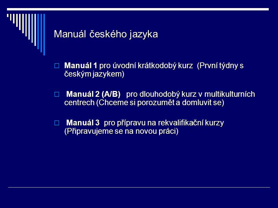 Manuál českého jazyka  Manuál 1 pro úvodní krátkodobý kurz (První týdny s českým jazykem)  Manuál 2 (A/B) pro dlouhodobý kurz v multikulturních centrech (Chceme si porozumět a domluvit se)  Manuál 3 pro přípravu na rekvalifikační kurzy (Připravujeme se na novou práci)