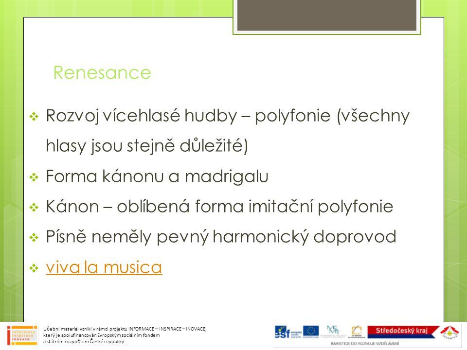 Renesance  Rozvoj vícehlasé hudby – polyfonie (všechny hlasy jsou stejně důležité)  Forma kánonu a madrigalu  Kánon – oblíbená forma imitační polyfonie  Písně neměly pevný harmonický doprovod  viva la musica viva la musica Učební materiál vznikl v rámci projektu INFORMACE – INSPIRACE – INOVACE, který je spolufinancován Evropským sociálním fondem a státním rozpočtem České republiky.