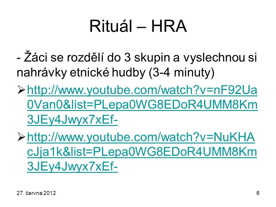 Rituál – HRA - Žáci se rozdělí do 3 skupin a vyslechnou si nahrávky etnické hudby (3-4 minuty)  http://www.youtube.com/watch?v=nF92Ua 0Van0&list=PLepa0WG8EDoR4UMM8Km 3JEy4Jwyx7xEf- http://www.youtube.com/watch?v=nF92Ua 0Van0&list=PLepa0WG8EDoR4UMM8Km 3JEy4Jwyx7xEf-  http://www.youtube.com/watch?v=NuKHA cJja1k&list=PLepa0WG8EDoR4UMM8Km 3JEy4Jwyx7xEf- http://www.youtube.com/watch?v=NuKHA cJja1k&list=PLepa0WG8EDoR4UMM8Km 3JEy4Jwyx7xEf- 27.