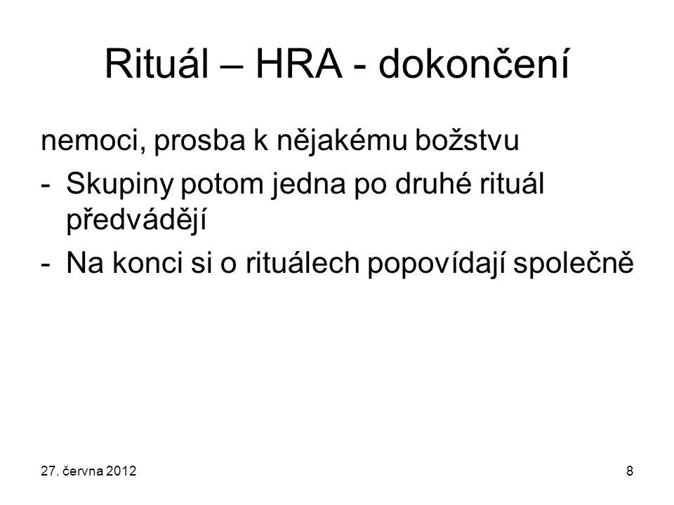 Rituál – HRA - dokončení nemoci, prosba k nějakému božstvu -Skupiny potom jedna po druhé rituál předvádějí -Na konci si o rituálech popovídají společn