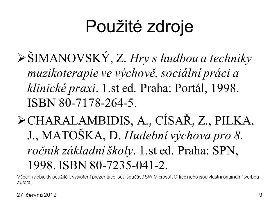 9 Použité zdroje  ŠIMANOVSKÝ, Z. Hry s hudbou a techniky muzikoterapie ve výchově, sociální práci a klinické praxi. 1.st ed. Praha: Portál, 1998. ISB