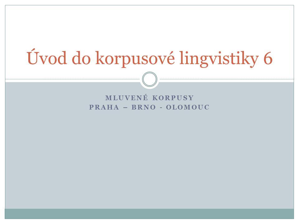 MLUVENÉ KORPUSY PRAHA – BRNO - OLOMOUC Úvod do korpusové lingvistiky 6