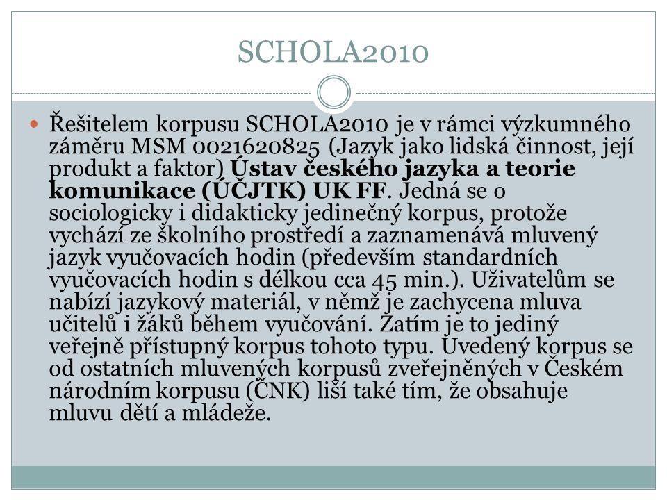 SCHOLA2010 Řešitelem korpusu SCHOLA2010 je v rámci výzkumného záměru MSM 0021620825 (Jazyk jako lidská činnost, její produkt a faktor) Ústav českého j