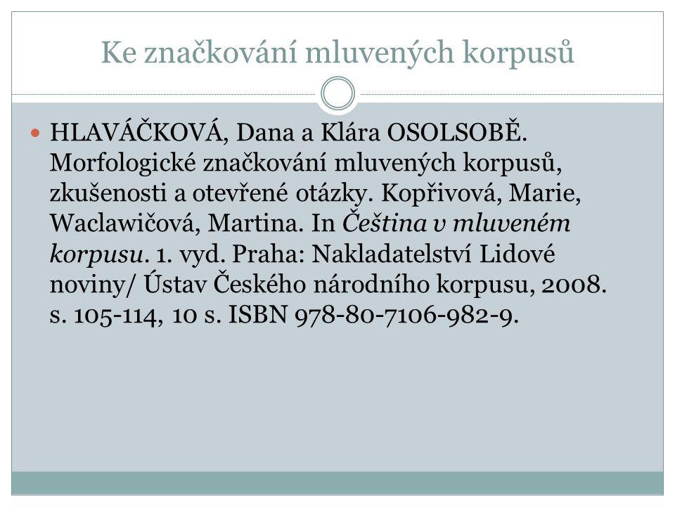 Ke značkování mluvených korpusů HLAVÁČKOVÁ, Dana a Klára OSOLSOBĚ. Morfologické značkování mluvených korpusů, zkušenosti a otevřené otázky. Kopřivová,