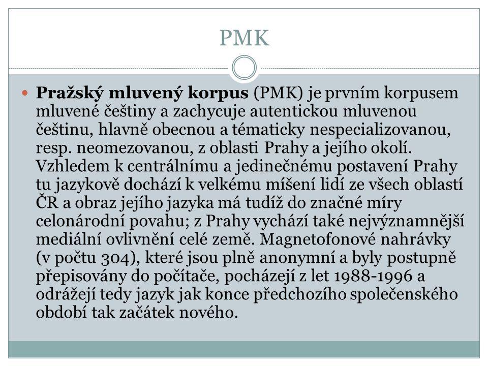 PMK Pražský mluvený korpus (PMK) je prvním korpusem mluvené češtiny a zachycuje autentickou mluvenou češtinu, hlavně obecnou a tématicky nespecializov